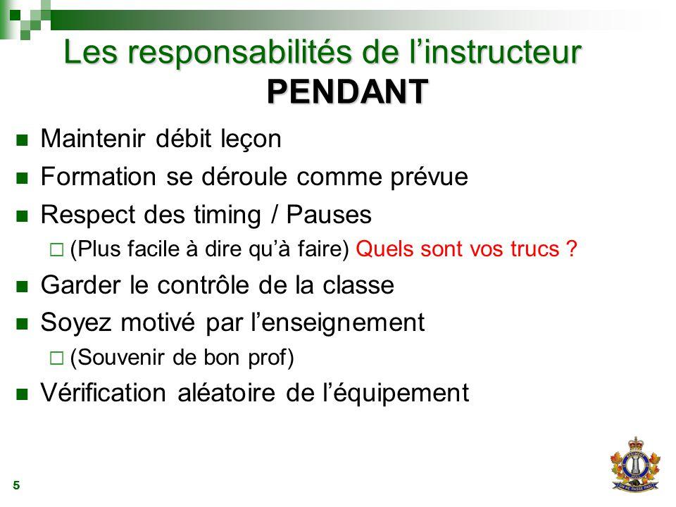 5 Les responsabilités de l'instructeur PENDANT Maintenir débit leçon Formation se déroule comme prévue Respect des timing / Pauses  (Plus facile à dire qu'à faire) Quels sont vos trucs .
