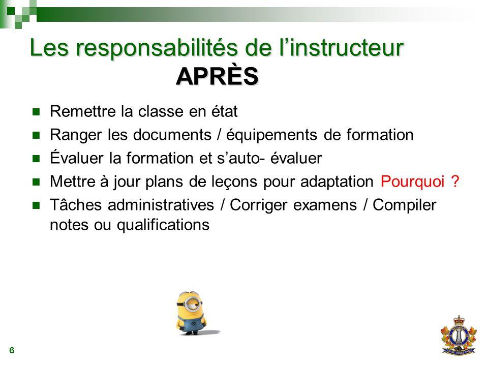 6 Les responsabilités de l'instructeur APRÈS Remettre la classe en état Ranger les documents / équipements de formation Évaluer la formation et s'auto- évaluer Mettre à jour plans de leçons pour adaptation Pourquoi .