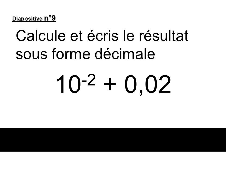 10 -2 + 0,02 Calcule et écris le résultat sous forme décimale Diapositive n°9