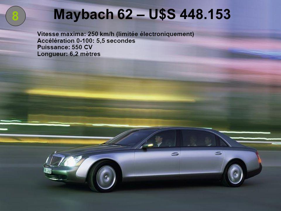 8 Maybach 62 – U$S 448.153 Vitesse maxima: 250 km/h (limitée électroniquement) Accélération 0-100: 5,5 secondes Puissance: 550 CV Longueur: 6,2 mètres