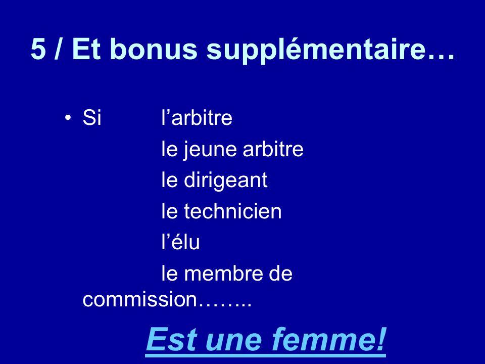 5 / Et bonus supplémentaire… Sil'arbitre le jeune arbitre le dirigeant le technicien l'élu le membre de commission…….. Est une femme!