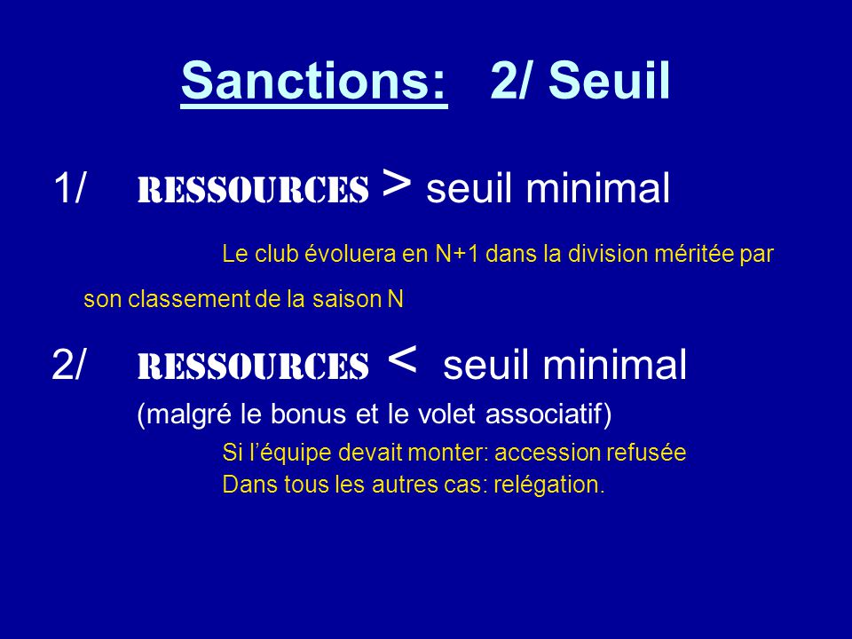 Sanctions: 2/ Seuil 1/ Ressources > seuil minimal Le club évoluera en N+1 dans la division méritée par son classement de la saison N 2/ RESSOURCES < seuil minimal (malgré le bonus et le volet associatif) Si l'équipe devait monter: accession refusée Dans tous les autres cas: relégation.