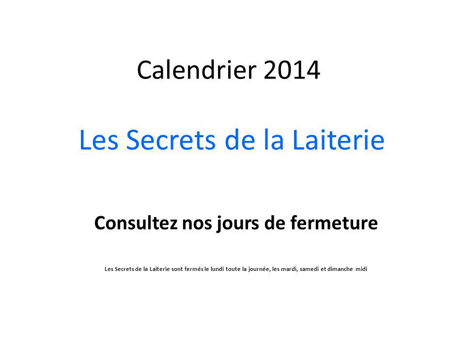 Calendrier 2014 Les Secrets de la Laiterie Consultez nos jours de fermeture Les Secrets de la Laiterie sont fermés le lundi toute la journée, les mardi, samedi et dimanche midi