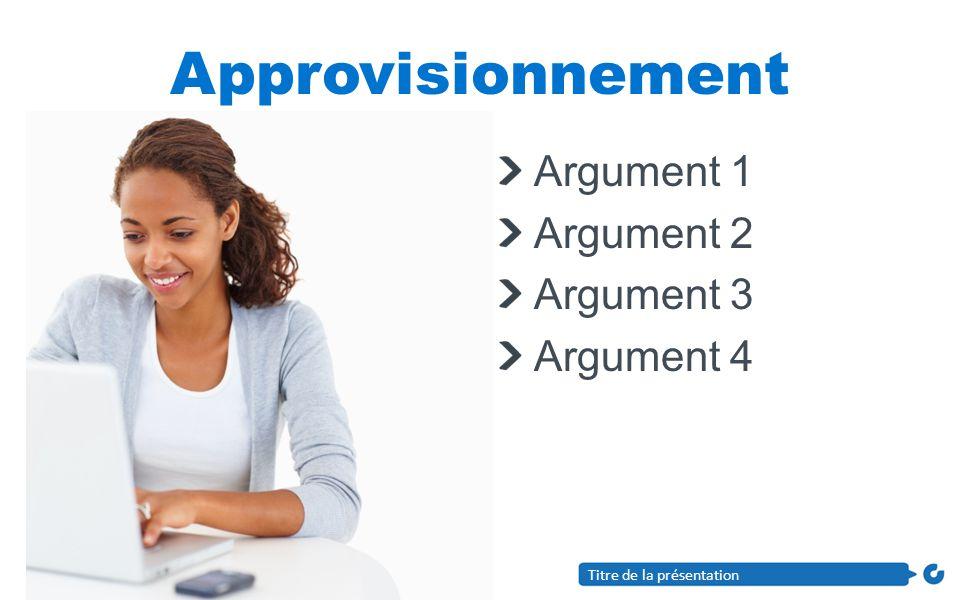 Approvisionnement Argument 1 Argument 2 Argument 3 Argument 4 Titre de la présentation