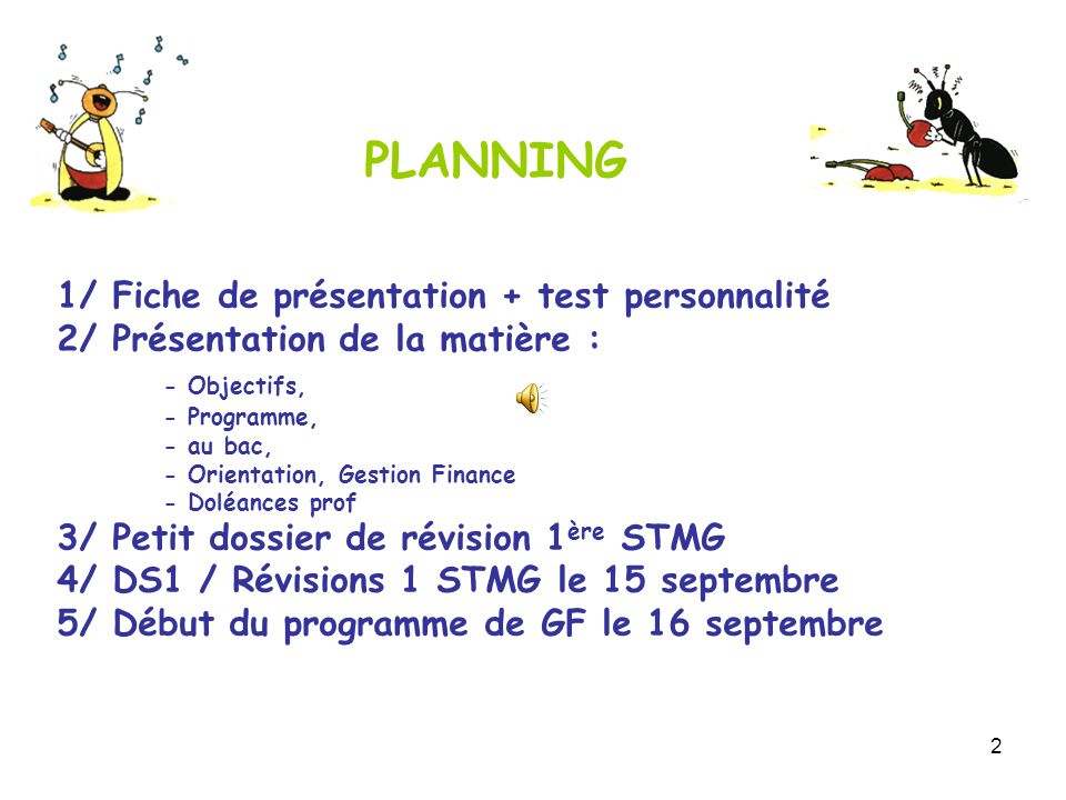 2 1/ Fiche de présentation + test personnalité 2/ Présentation de la matière : - Objectifs, - Programme, - au bac, - Orientation, Gestion Finance - Doléances prof 3/ Petit dossier de révision 1 ère STMG 4/ DS1 / Révisions 1 STMG le 15 septembre 5/ Début du programme de GF le 16 septembre PLANNING