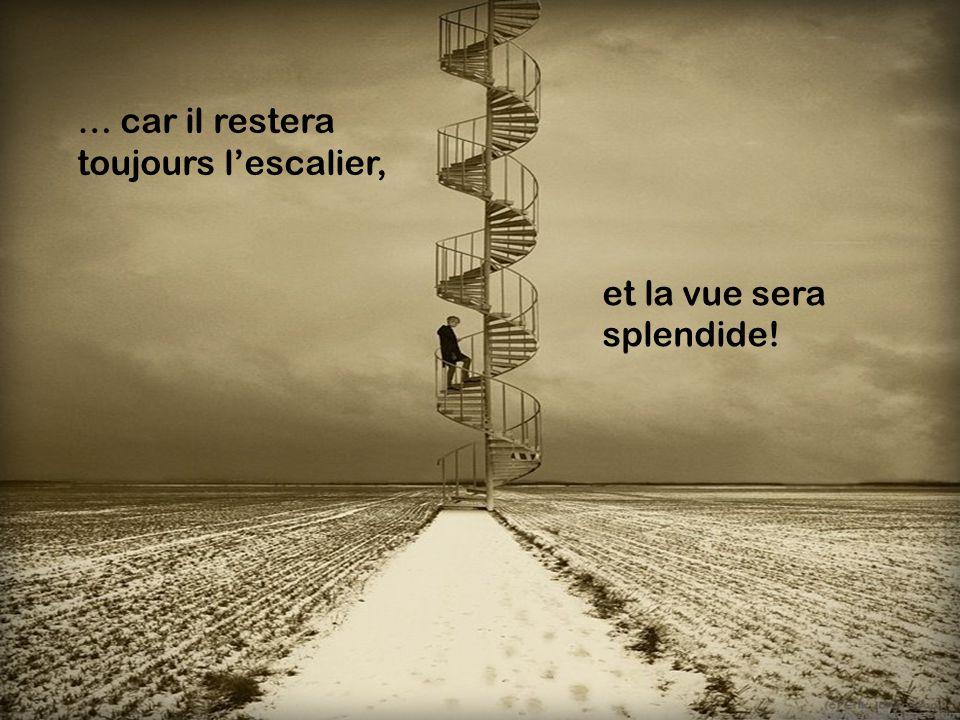 … car il restera toujours l'escalier, et la vue sera splendide!