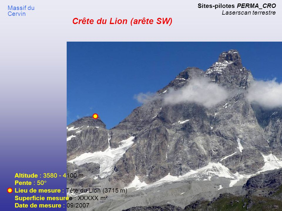 Sites-pilotes PERMA_CRO Laserscan terrestre Altitude : 3580 - 4100 m Pente : 50° Lieu de mesure : Tête du Lion (3715 m) Superficie mesurée : XXXXX m²