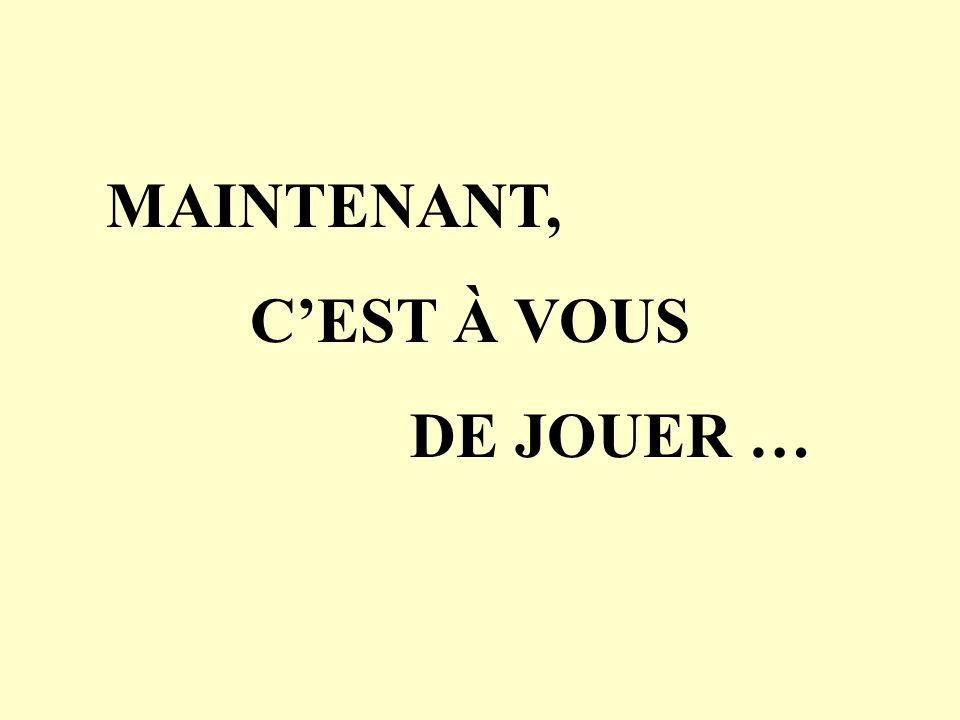 MAINTENANT, C'EST À VOUS DE JOUER …