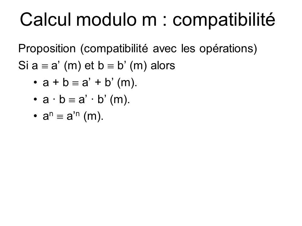 Calcul modulo m : exemples Exemples Si a = (a n, a n−1,..., a 1, a 0 ) 10 = a n 10 n + a n−1 10 n−1 + · · · + a 1 10 + a 0, alors a  a 0 (10) car 10  0 (10), a   n k=0 a k (9) car 10  1 (9), a   n k=0 (-1) k (11) car 10  -1 (11),  la divisibilité par 10, 9, 11.
