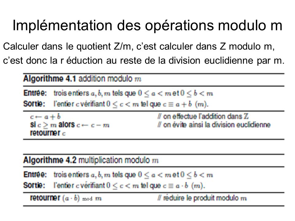 Implémentation des opérations modulo m Calculer dans le quotient Z/m, c'est calculer dans Z modulo m, c'est donc la r éduction au reste de la division