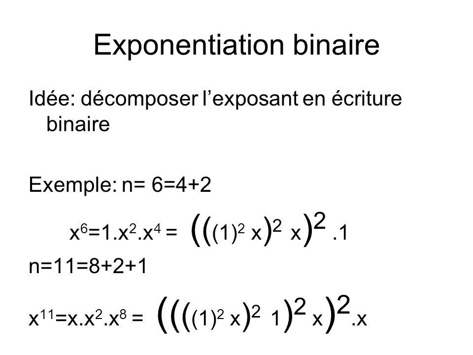 Exponentiation binaire Idée: décomposer l'exposant en écriture binaire Exemple: n= 6=4+2 x 6 =1.x 2.x 4 = ( ( (1) 2 x ) 2 x ) 2.1 n=11=8+2+1 x 11 =x.x