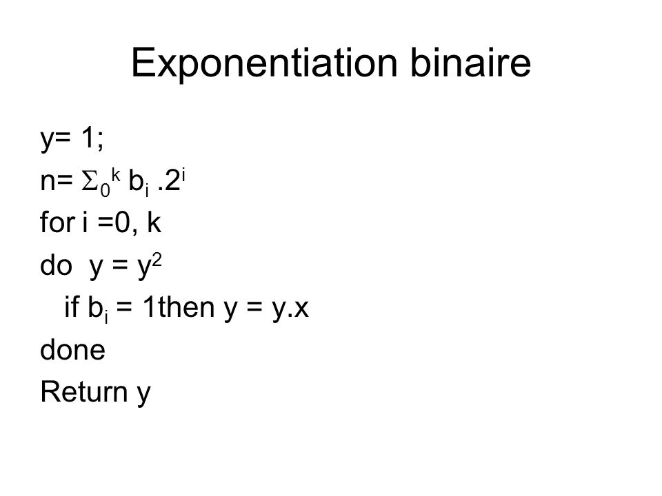 Exponentiation binaire y= 1; n=  0 k b i.2 i for i =0, k do y = y 2 if b i = 1then y = y.x done Return y