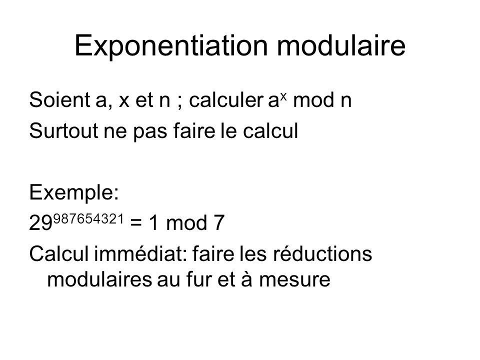 Exponentiation modulaire Soient a, x et n ; calculer a x mod n Surtout ne pas faire le calcul Exemple: 29 987654321 = 1 mod 7 Calcul immédiat: faire l