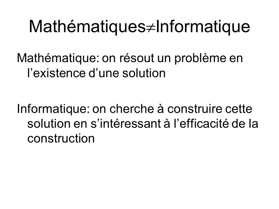 Mathématiques  Informatique Mathématique: on résout un problème en l'existence d'une solution Informatique: on cherche à construire cette solution en