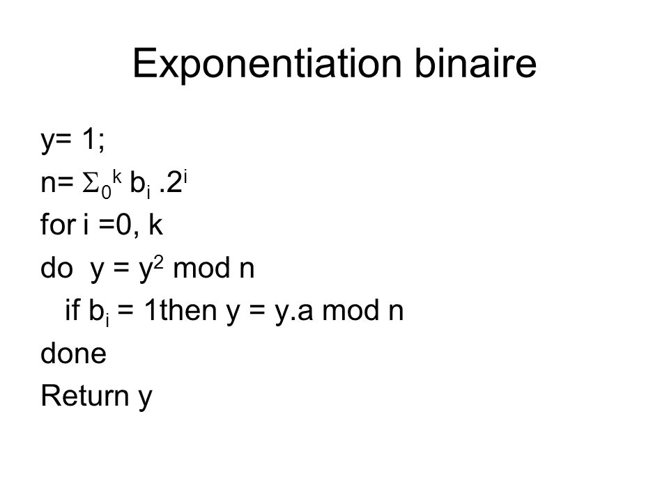 Exponentiation binaire y= 1; n=  0 k b i.2 i for i =0, k do y = y 2 mod n if b i = 1then y = y.a mod n done Return y