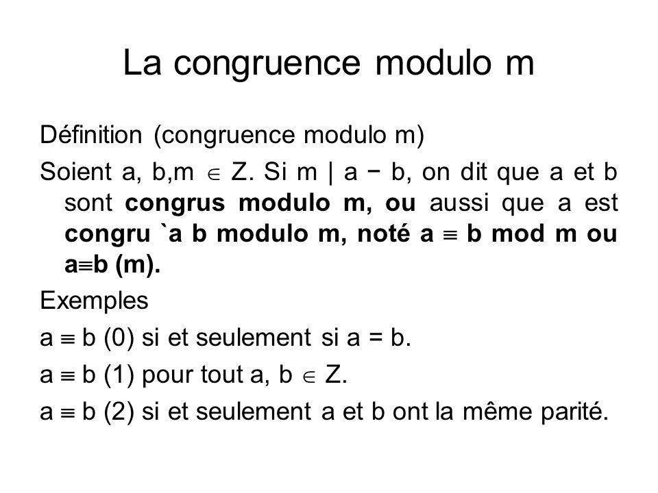 La congruence modulo m est une relation d'équivalence Proposition (relation d'équivalence) Pour tout a, b, c  Z on a a  a (m) (réflexivité) a  b implique b  a (symétrie) a  b et b  c impliquent a  c (transitivité)