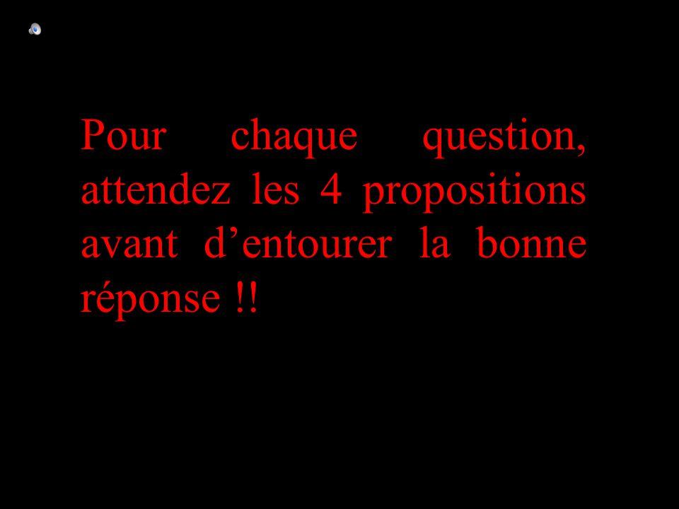 Pour chaque question, attendez les 4 propositions avant d'entourer la bonne réponse !!