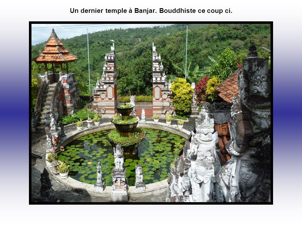 Un dernier temple à Banjar. Bouddhiste ce coup ci.