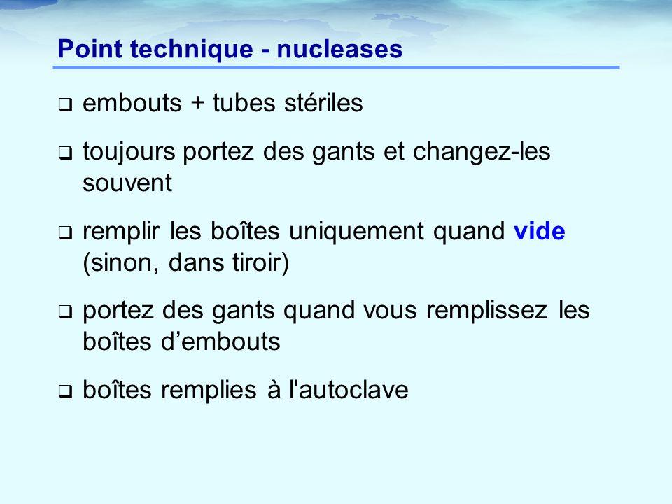 Point technique - nucleases  embouts + tubes stériles  toujours portez des gants et changez-les souvent  remplir les boîtes uniquement quand vide (