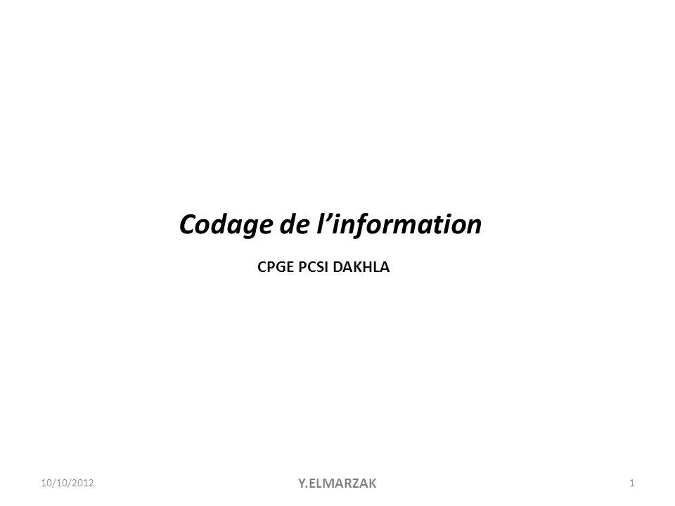 001101101  Information numérique = information binaire = 1 bit  Représentée par 2 niveaux de tension  Codée par « 0 » logique ou « 1 » logique  Différents codages pour représenter une information (binaire naturel, complément à 2, BCD, etc…) 10/10/2012Y.ELMARZAK2