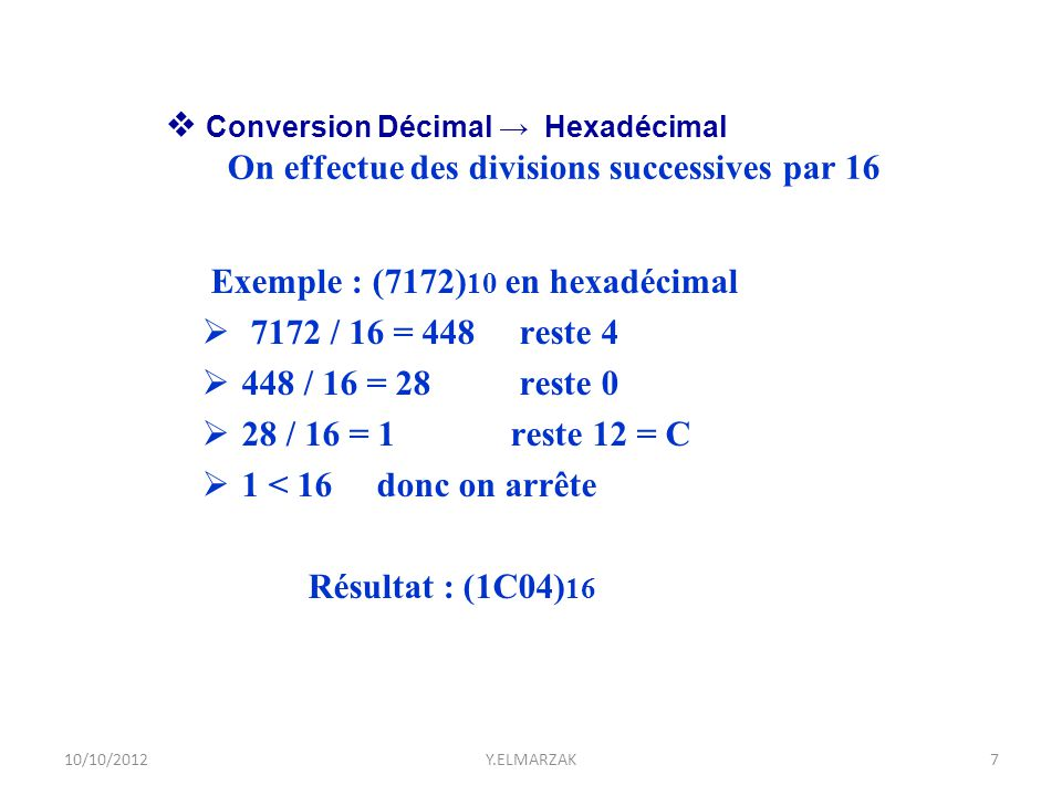 Exemple : (7172) 10 en hexadécimal  7172 / 16 = 448 reste 4  448 / 16 = 28 reste 0  28 / 16 = 1 reste 12 = C  1 < 16 donc on arrête Résultat : (1C