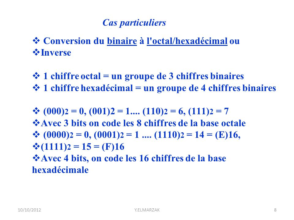  Exemple : (10110001101) 2 en octal  On regroupe par groupes de 3 bits :  010 110 001 101  On rajoute des zéros au début au besoin  (010) 2 = 2, (110) 2 = 6, (001)2 = 1, (101) 2 = 5  (10110001101) 2 = (2615) 8 10/10/2012Y.ELMARZAK9