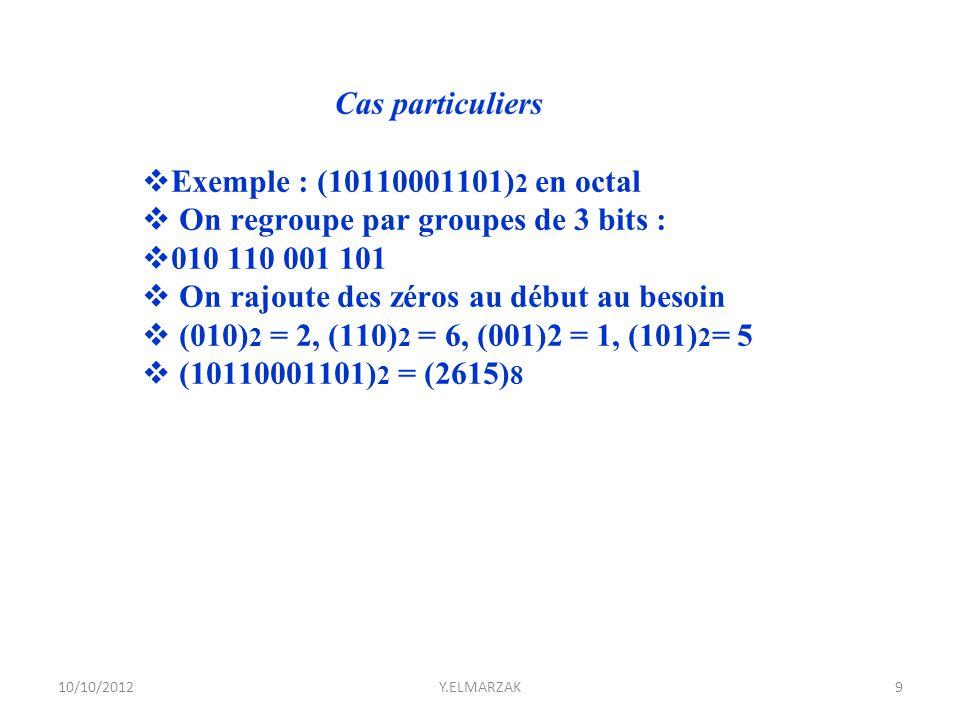  Exemple : (10110001101) 2 en octal  On regroupe par groupes de 3 bits :  010 110 001 101  On rajoute des zéros au début au besoin  (010) 2 = 2,