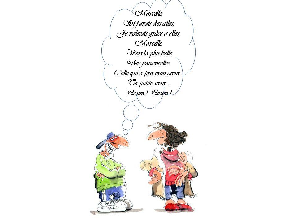 Marcelle, Si j avais des ailes, Je volerais grâce à elles, Marcelle, Vers la plus belle Des jouvencelles, Celle qui a pris mon cœur : Ta petite sœur...
