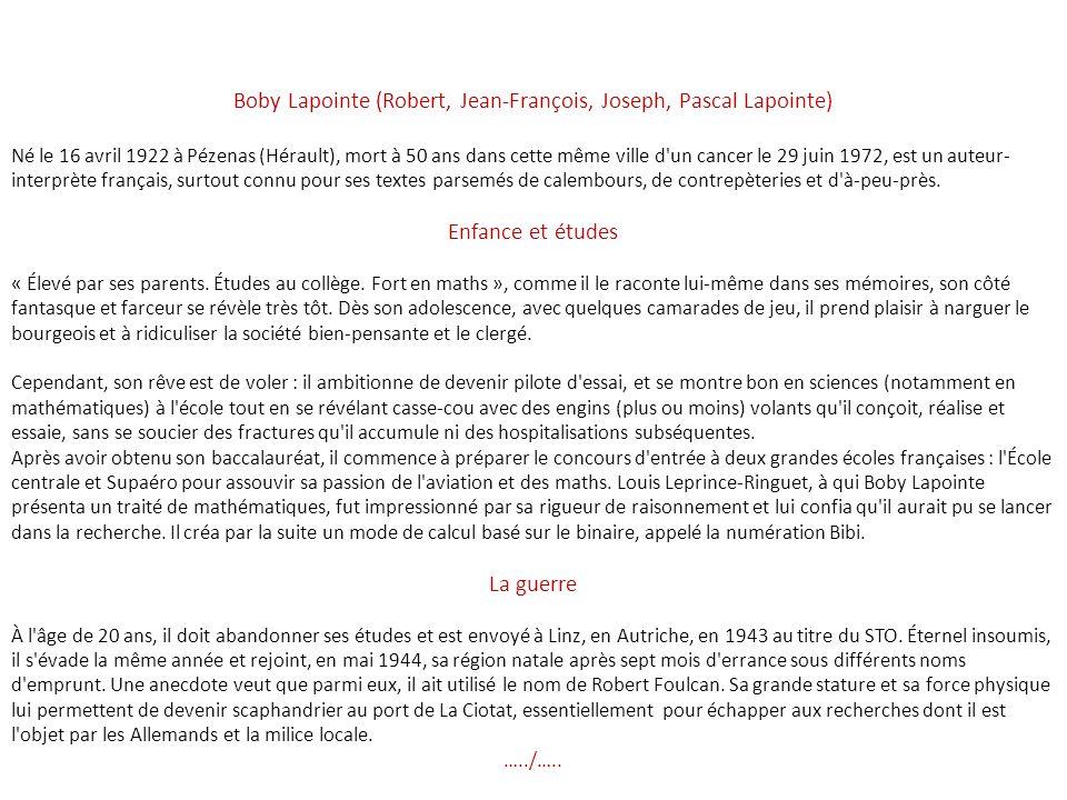 Boby Lapointe (Robert, Jean-François, Joseph, Pascal Lapointe) Né le 16 avril 1922 à Pézenas (Hérault), mort à 50 ans dans cette même ville d un cancer le 29 juin 1972, est un auteur- interprète français, surtout connu pour ses textes parsemés de calembours, de contrepèteries et d à-peu-près.