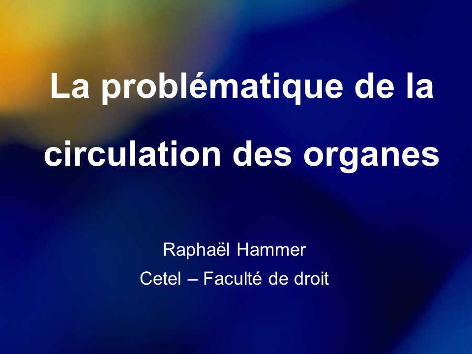 La problématique de la circulation des organes Raphaël Hammer Cetel – Faculté de droit
