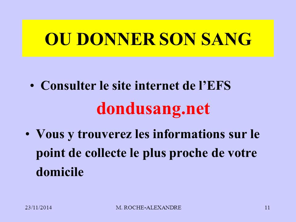 23/11/2014 M. ROCHE-ALEXANDRE11 OU DONNER SON SANG Consulter le site internet de l'EFS dondusang.net Vous y trouverez les informations sur le point de
