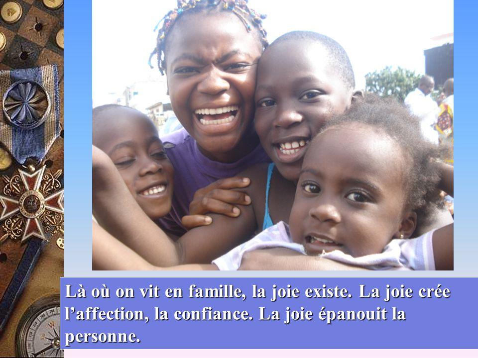 Là où on vit en famille, la joie existe. La joie crée l'affection, la confiance.