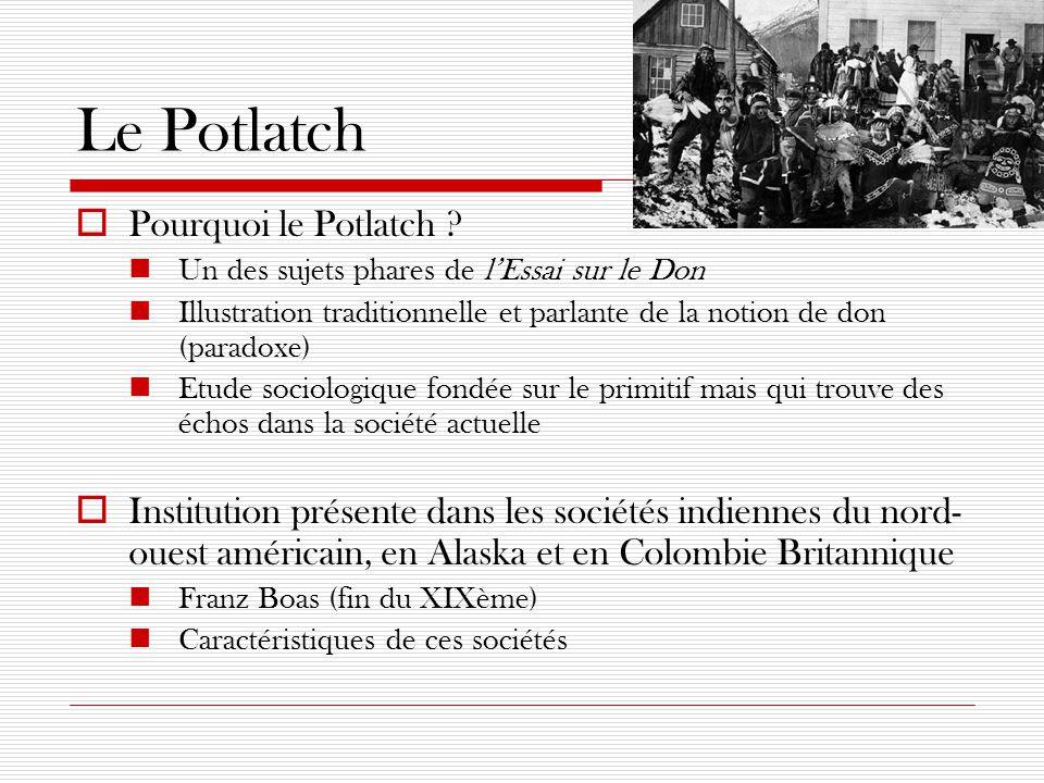 Le Potlatch  Origine du mot « Potlatch » : Chinook  Potlatch : cérémonies ostentatoires et dispendieuses Echanges de cadeaux qui vont jusqu'à la destruction somptuaire des richesses Notion omniprésente de rivalité : lutte de générosité Etablissement de la hiérarchie (suggestion de Mauss) Deux niveaux (instantané et différé dans le temps)