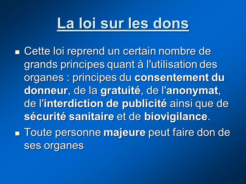 La loi sur les dons Cette loi reprend un certain nombre de grands principes quant à l'utilisation des organes : principes du consentement du donneur,