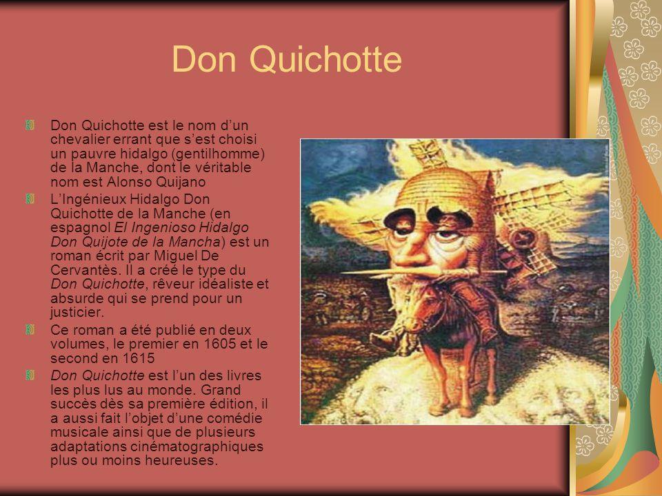 Don Quichotte Don Quichotte est le nom d'un chevalier errant que s'est choisi un pauvre hidalgo (gentilhomme) de la Manche, dont le véritable nom est Alonso Quijano L'Ingénieux Hidalgo Don Quichotte de la Manche (en espagnol El Ingenioso Hidalgo Don Quijote de la Mancha) est un roman écrit par Miguel De Cervantès.