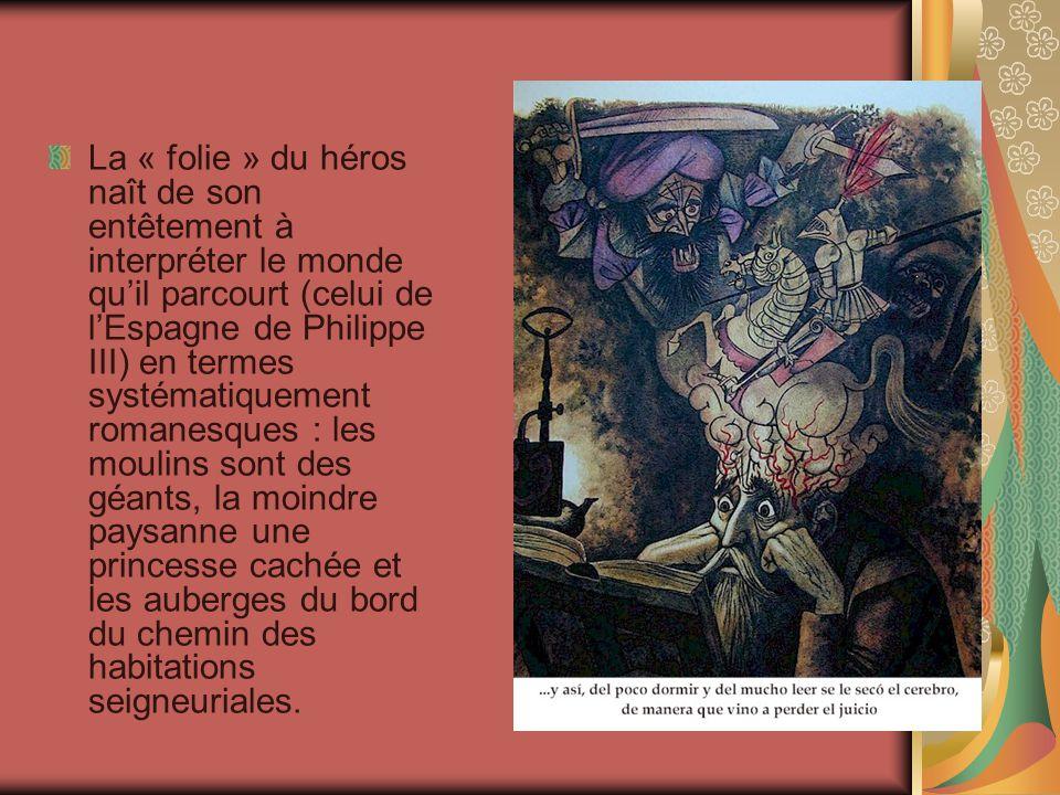 La « folie » du héros naît de son entêtement à interpréter le monde qu'il parcourt (celui de l'Espagne de Philippe III) en termes systématiquement romanesques : les moulins sont des géants, la moindre paysanne une princesse cachée et les auberges du bord du chemin des habitations seigneuriales.