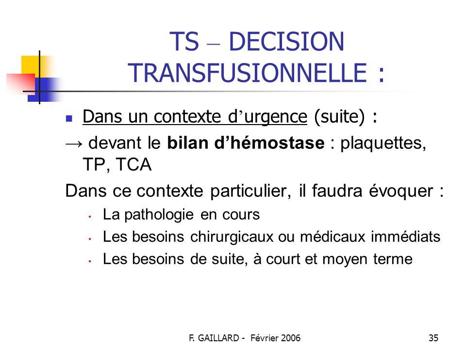 F. GAILLARD - Février 200634 TS – DECISION TRANSFUSIONNELLE : Dans un contexte d ' urgence : → devant le retentissement clinique : intolérance marquée