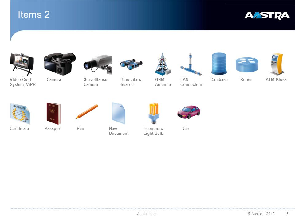 © Aastra – 2010 Items 2 Video Conf System_ViPR CameraSurveillance Camera Binoculars_ Search GSM Antenna LAN Connection DatabaseRouterATM Kiosk CertificatePassportPenNew Document Economic Light Bulb Car 5Aastra Icons
