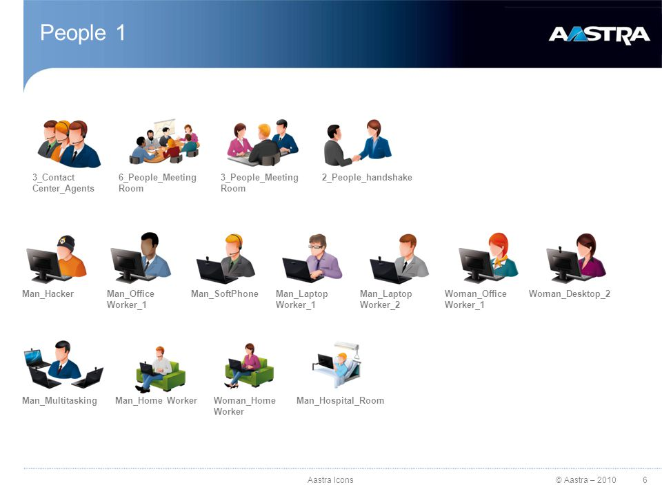 © Aastra – 2010 People 1 3_Contact Center_Agents 6_People_Meeting Room 3_People_Meeting Room 2_People_handshake Man_HackerMan_Office Worker_1 Man_SoftPhoneMan_Laptop Worker_2 Woman_Office Worker_1 Woman_Desktop_2 Man_MultitaskingMan_Home WorkerWoman_Home Worker Man_Hospital_Room Man_Laptop Worker_1 6Aastra Icons