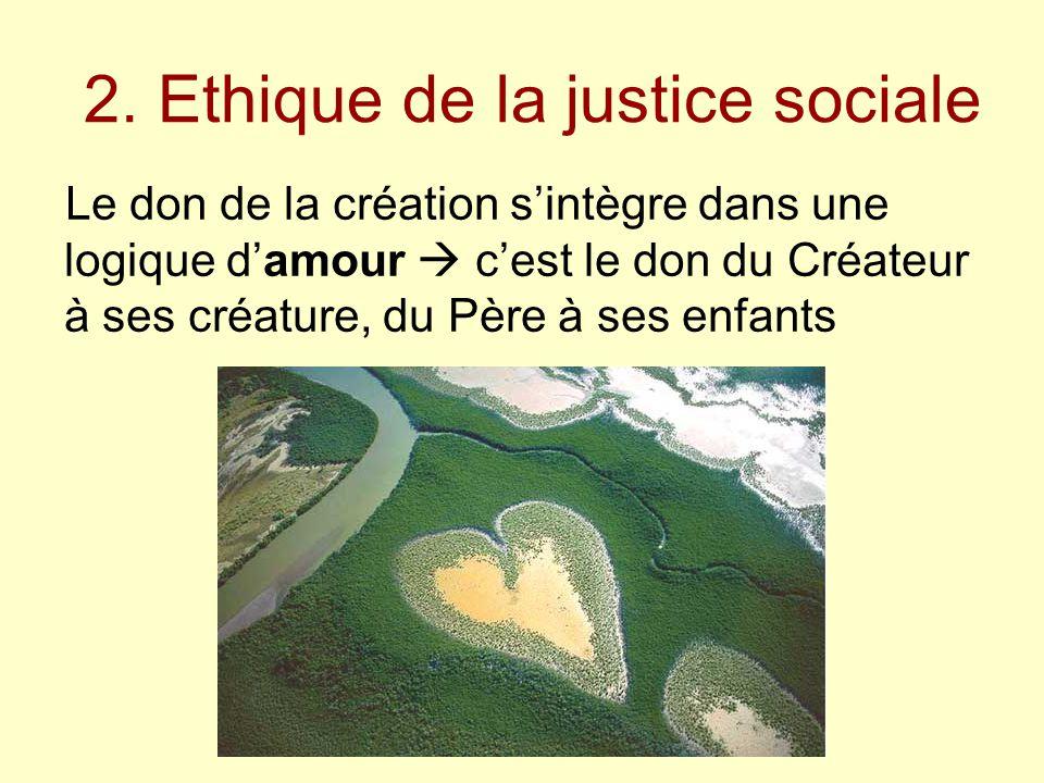 2. Ethique de la justice sociale Le don de la création s'intègre dans une logique d'amour  c'est le don du Créateur à ses créature, du Père à ses enf