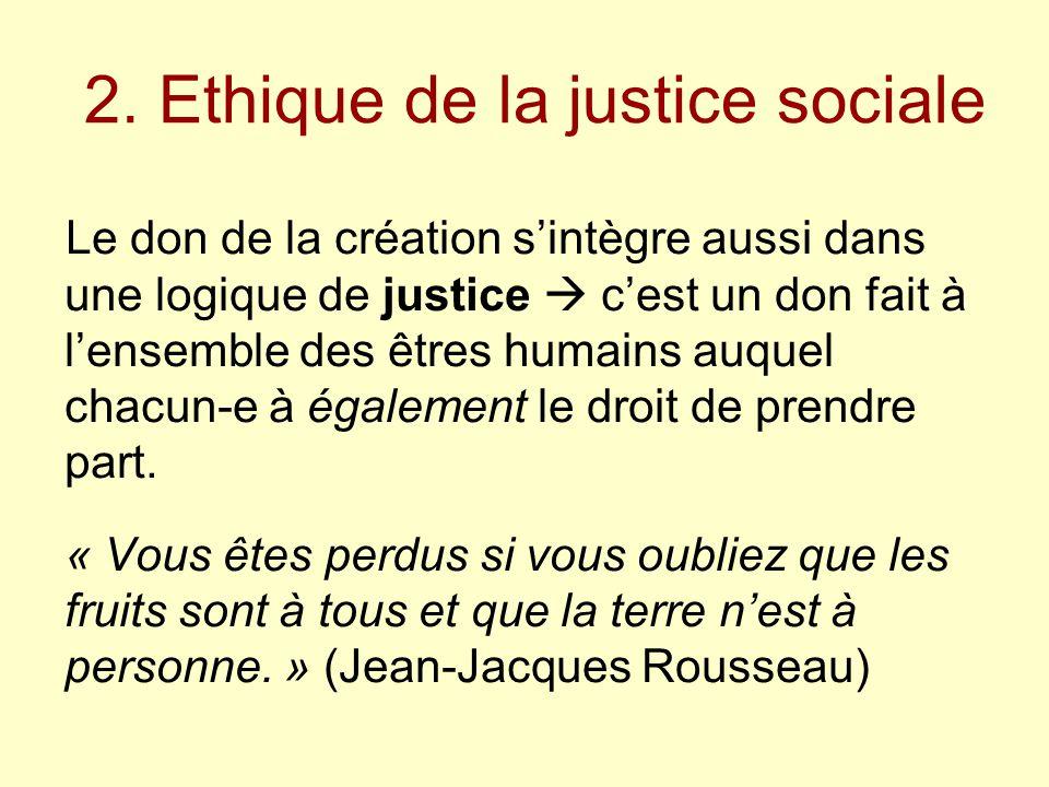 2. Ethique de la justice sociale Le don de la création s'intègre aussi dans une logique de justice  c'est un don fait à l'ensemble des êtres humains