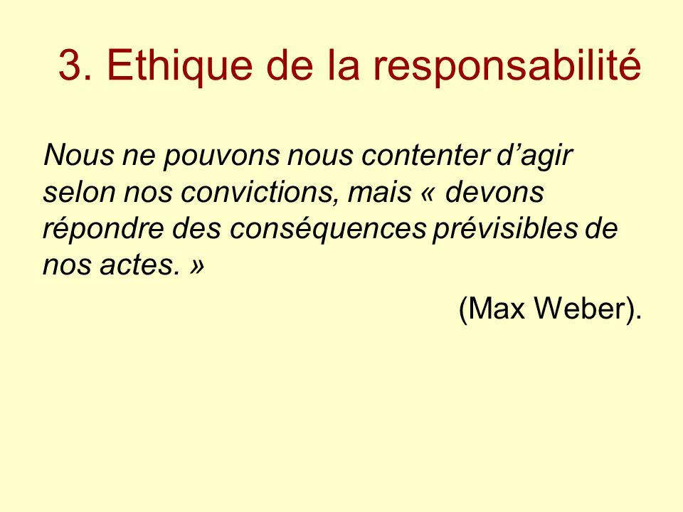 3. Ethique de la responsabilité Nous ne pouvons nous contenter d'agir selon nos convictions, mais « devons répondre des conséquences prévisibles de no