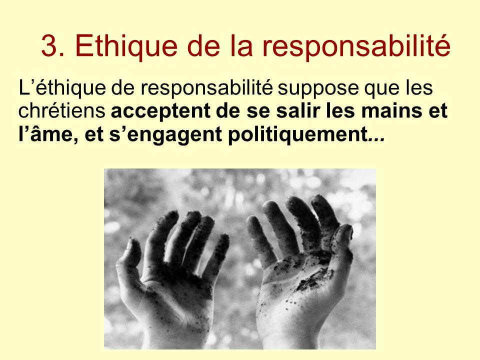 3. Ethique de la responsabilité L'éthique de responsabilité suppose que les chrétiens acceptent de se salir les mains et l'âme, et s'engagent politiqu