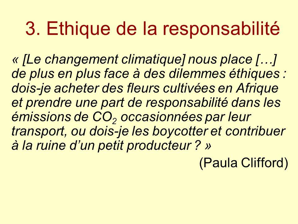 3. Ethique de la responsabilité « [Le changement climatique] nous place […] de plus en plus face à des dilemmes éthiques : dois-je acheter des fleurs