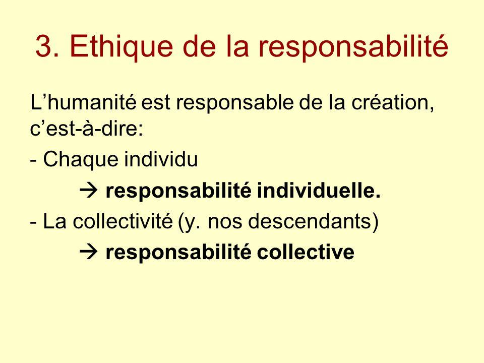 3. Ethique de la responsabilité L'humanité est responsable de la création, c'est-à-dire: - Chaque individu  responsabilité individuelle. - La collect
