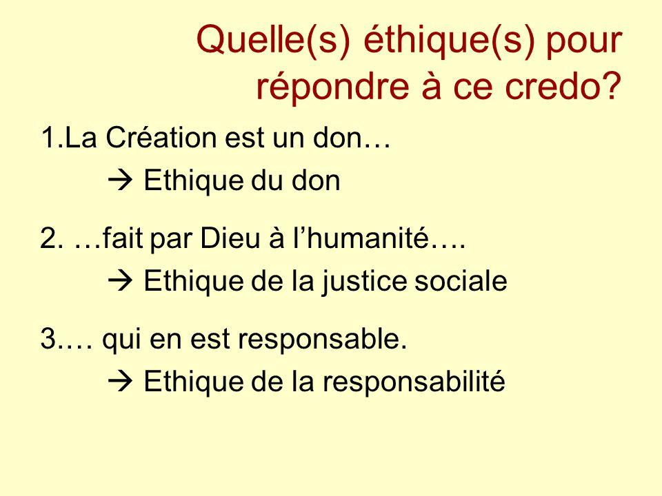 Quelle(s) éthique(s) pour répondre à ce credo? 1.La Création est un don…  Ethique du don 2. …fait par Dieu à l'humanité….  Ethique de la justice soc