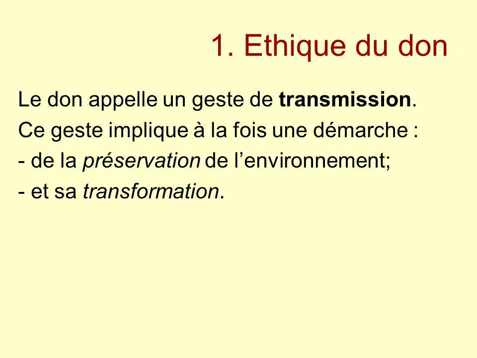 1. Ethique du don Le don appelle un geste de transmission. Ce geste implique à la fois une démarche : - de la préservation de l'environnement; - et sa