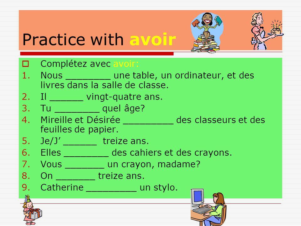 Practice with avoir  Complétez avec avoir: 1.Nous ________ une table, un ordinateur, et des livres dans la salle de classe.