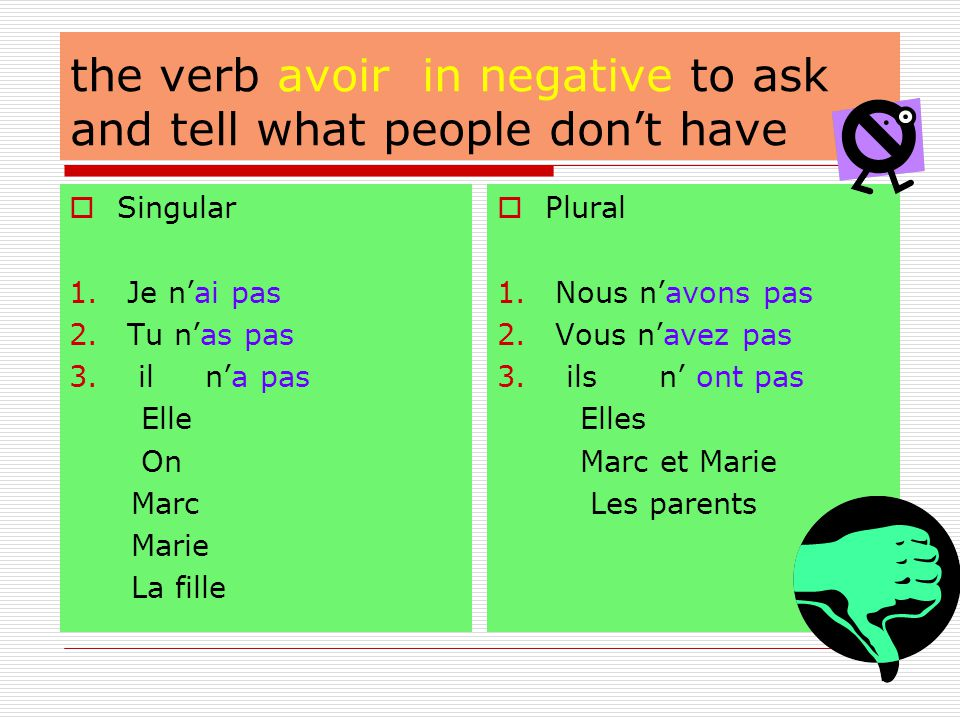 Asking and telling what you have or don't have To ask someone what he or she has, use the verb avoir:  To a friend or family member Tu as un _______.