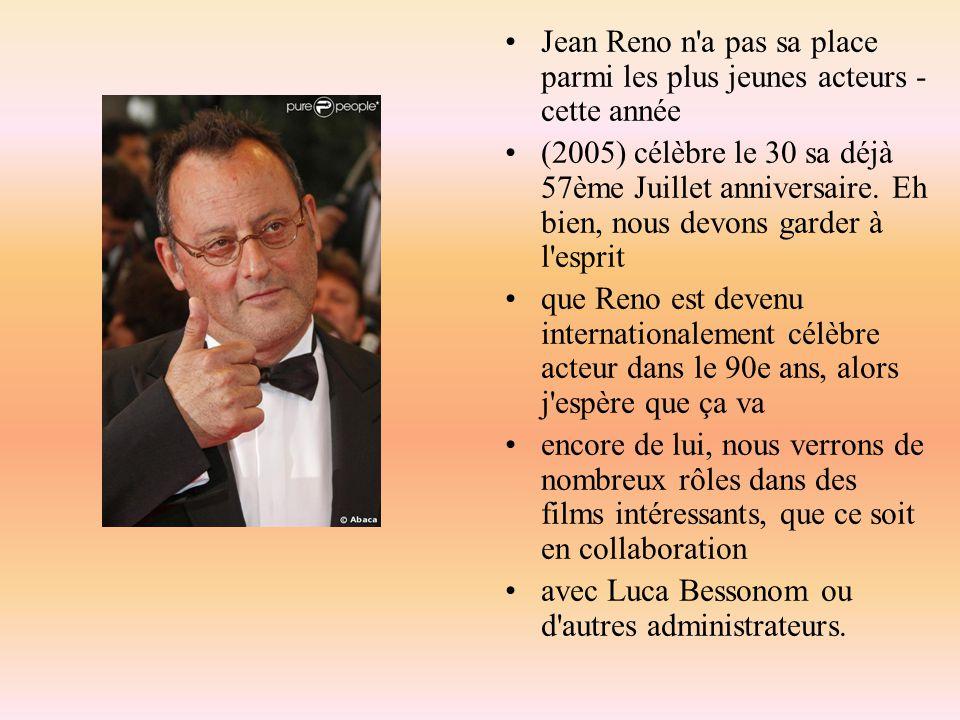 Jean Reno n'a pas sa place parmi les plus jeunes acteurs - cette année (2005) célèbre le 30 sa déjà 57ème Juillet anniversaire. Eh bien, nous devons g
